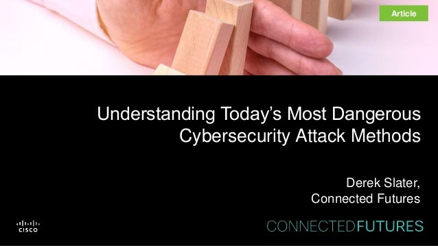 Understanding Today's Most Dangerous Cybersecurity Attack Methods Derek Slater, Connected Futures Article