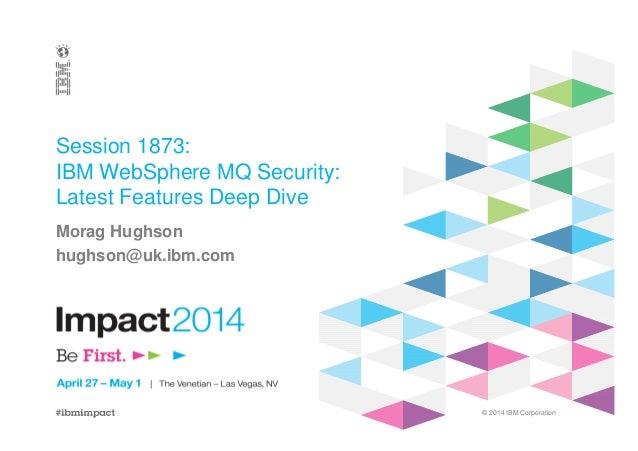 © 2014 IBM Corporation Session 1873: IBM WebSphere MQ Security: Latest Features Deep Dive Morag Hughson hughson@uk.ibm.com