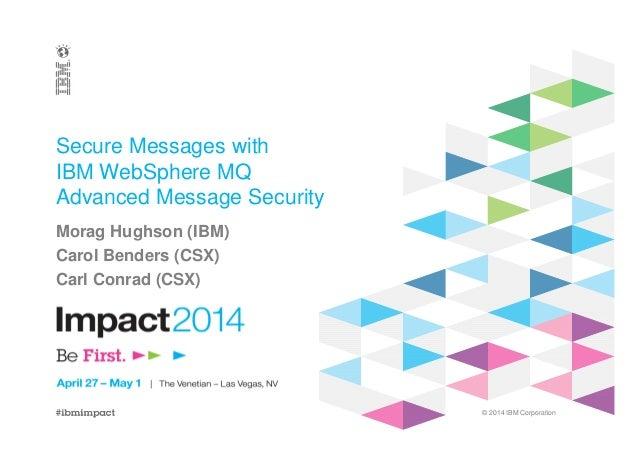 © 2014 IBM Corporation Secure Messages with IBM WebSphere MQ Advanced Message Security Morag Hughson (IBM) Carol Benders (...