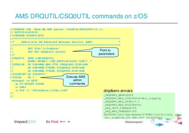 AMS DRQUTIL/CSQ0UTIL commands on z/OS //CFAMSAD JOB 'Make MQ AMS queues',CLASS=A,MSGLEVEL=(1,1), // NOTIFY=&SYSUID /*JOBPA...
