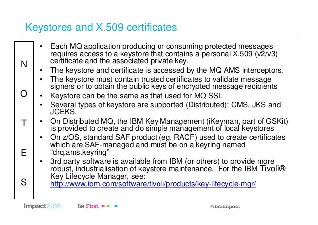 N O T E S Keystores and X.509 certificates • Each MQ application producing or consuming protected messages requires access...