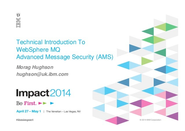 © 2014 IBM Corporation Technical Introduction To WebSphere MQ Advanced Message Security (AMS) Morag Hughson hughson@uk.ibm...