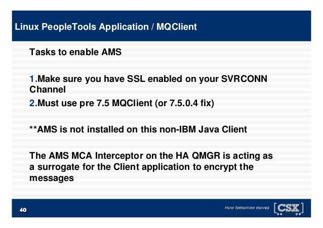 4040404040404040 Tasks to enable AMS 1.Make sure you have SSL enabled on your SVRCONN Channel 2.Must use pre 7.5 MQClient ...