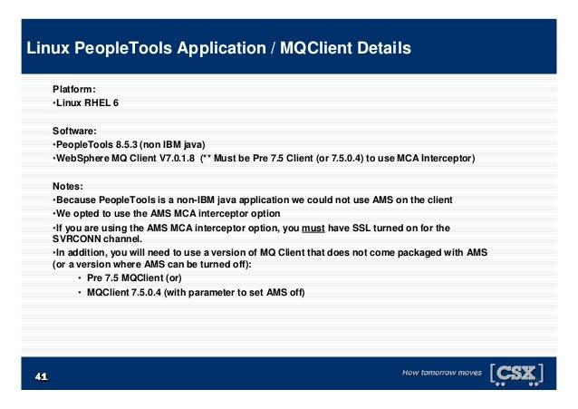 4141414141414141 Platform: •Linux RHEL 6 Software: •PeopleTools 8.5.3 (non IBM java) •WebSphere MQ Client V7.0.1.8 (** Mus...