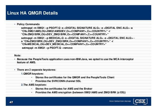 """4747474747474747 • Policy Commands setmqspl -m XMQ1 –p PSOFT.Q -s <DIGITAL SIGNATURE ALG> -e <DIGITAL ENC ALG> -a """"CN=XMQ1..."""