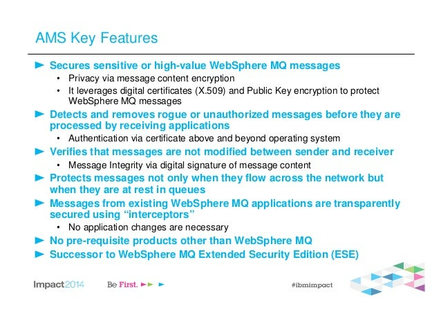 AMS Key Features Secures sensitive or high-value WebSphere MQ messages • Privacy via message content encryption • It lever...