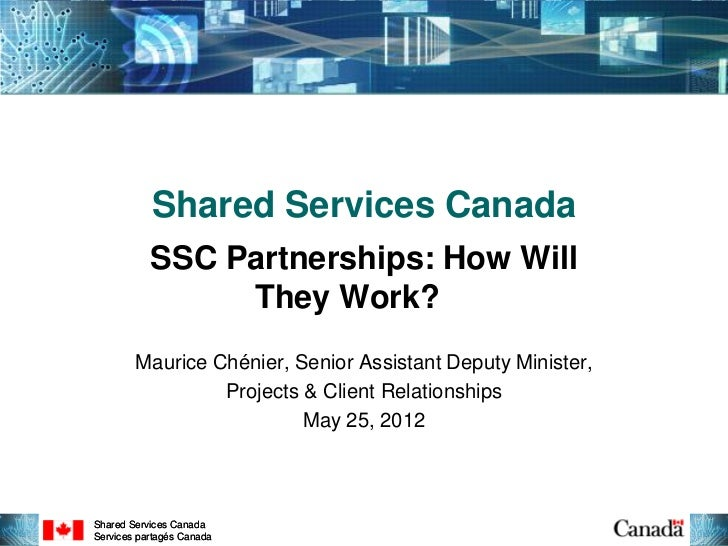 Shared Services Canada           SSC Partnerships: How Will                They Work?        Maurice Chénier, Senior Assis...