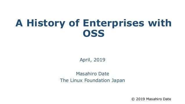 © 2019 Masahiro Date A History of Enterprises with OSS April, 2019 Masahiro Date The Linux Foundation Japan 1