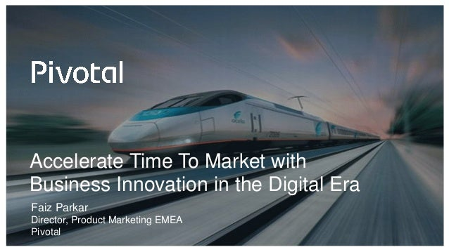 Accelerate Time To Market with Business Innovation in the Digital Era Faiz Parkar Director, Product Marketing EMEA Pivotal