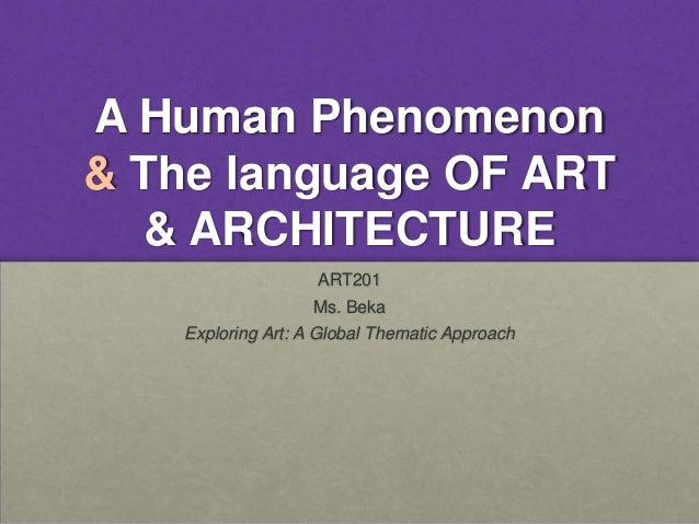 A Human Phenomenon& The language OF ART  & ARCHITECTURE                   ART201                  Ms. Beka   Exploring Art...