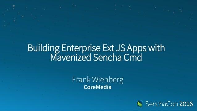 Building Enterprise Ext JS Apps with Mavenized Sencha Cmd Frank Wienberg CoreMedia