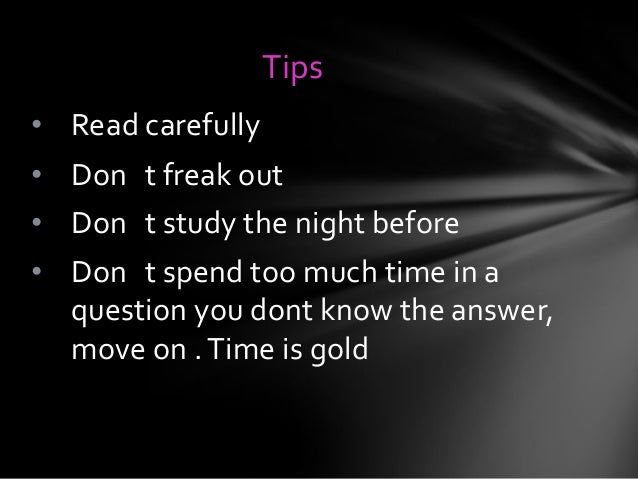 Tips • Read carefully  • Don t freak out • Don t study the night before  • Don t spend too much time in a question you don...