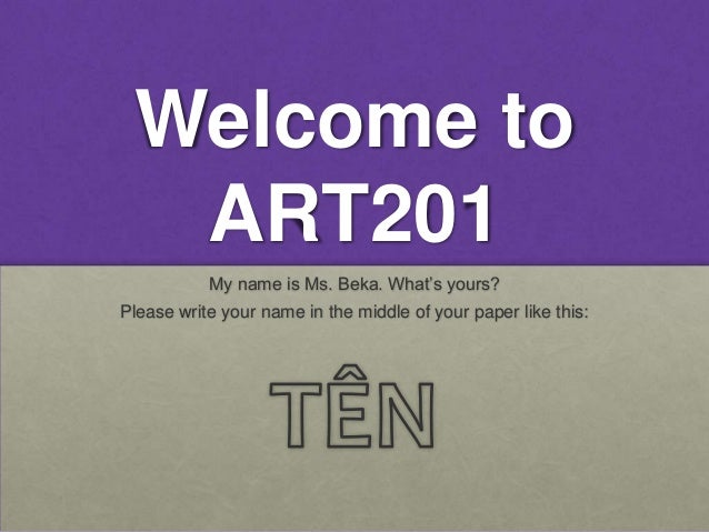 Welcome to  ART201           My name is Ms. Beka. What's yours?Please write your name in the middle of your paper like this: