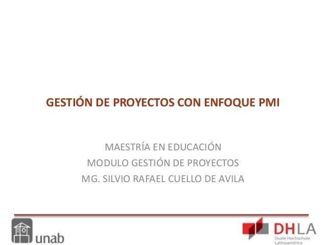 GESTIÓN DE PROYECTOS CON ENFOQUE PMI MAESTRÍA EN EDUCACIÓN MODULO GESTIÓN DE PROYECTOS MG. SILVIO RAFAEL CUELLO DE AVILA