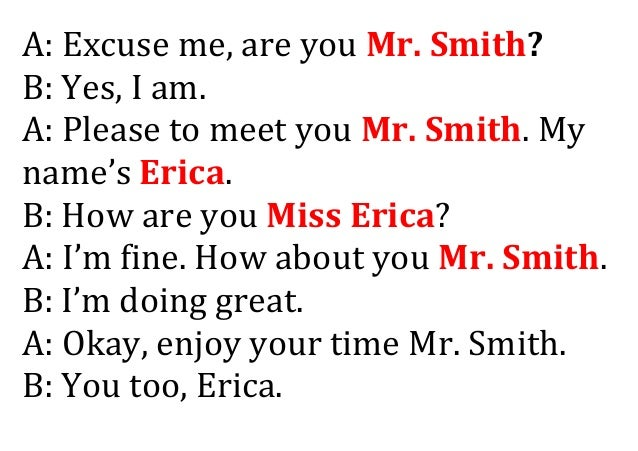 A: Excuse me, are you Mr. Smith? B: Yes, I am. A: Please to meet you Mr. Smith. My name's Erica. B: How are you Miss Erica...