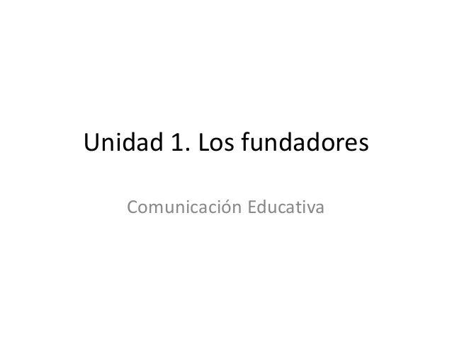 Unidad 1. Los fundadores   Comunicación Educativa