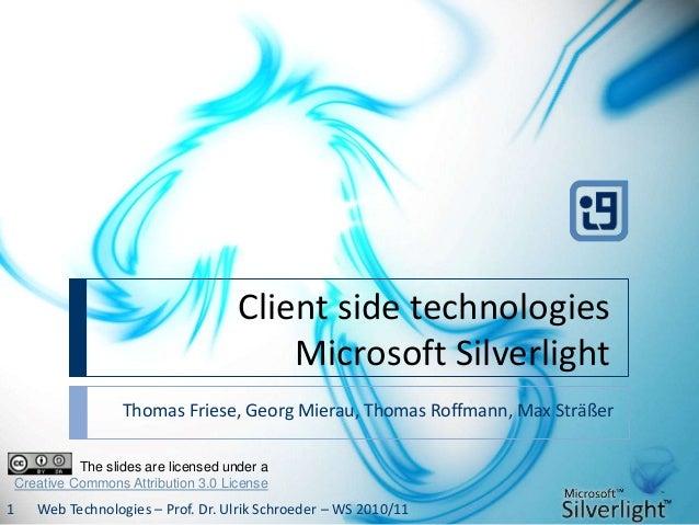 Client side technologies Microsoft Silverlight Thomas Friese, Georg Mierau, Thomas Roffmann, Max Sträßer Web Technologies ...