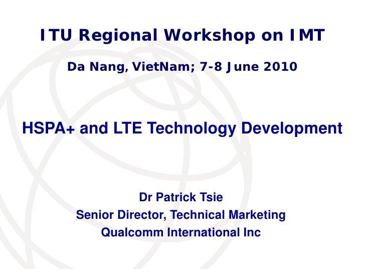 ITU Regional Workshop on IMT      Da Nang, VietNam; 7-8 June 2010     HSPA+ and LTE Technology Development                ...
