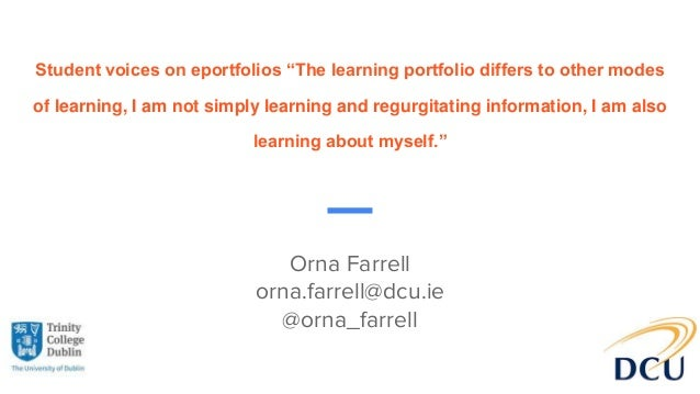 "Orna Farrell orna.farrell@dcu.ie @orna_farrell Student voices on eportfolios ""The learning portfolio differs to other mode..."