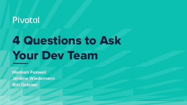 © Copyright 2019 Pivotal Software, Inc. All rights Reserved. Hannah Foxwell Jérôme Wiedemann 8th October 4 Questions to As...