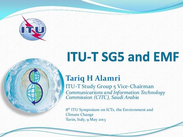 Tariq H AlamriITU-T Study Group 5 Vice-ChairmanCommunications and Information TechnologyCommission (CITC), Saudi Arabia8th...