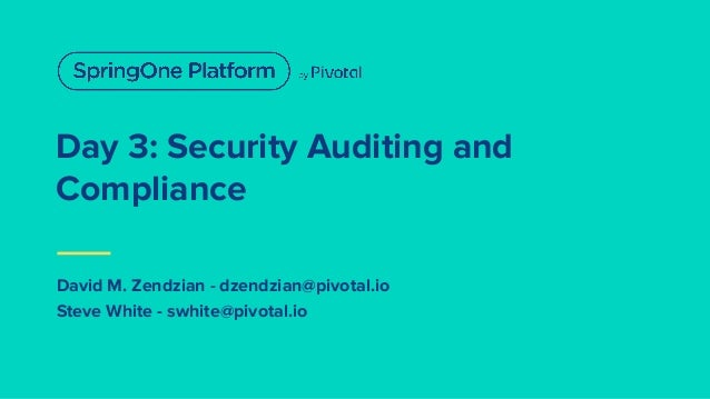 David M. Zendzian - dzendzian@pivotal.io Steve White - swhite@pivotal.io Day 3: Security Auditing and Compliance