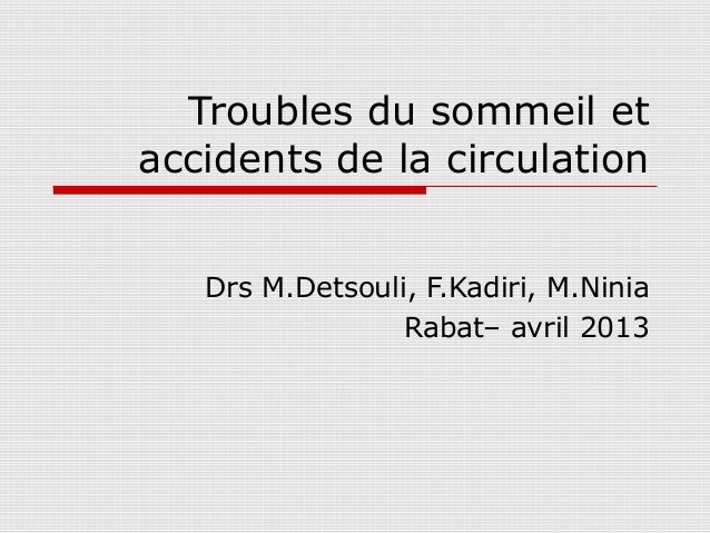 Troubles du sommeil etaccidents de la circulation   Drs M.Detsouli, F.Kadiri, M.Ninia                 Rabat– avril 2013