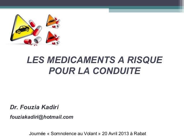LES MEDICAMENTS A RISQUEPOUR LA CONDUITEDr. Fouzia Kadirifouziakadiri@hotmail.comJournée « Somnolence au Volant » 20 Avril...