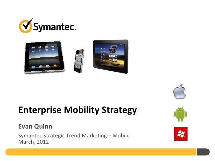 Enterprise Mobility StrategyEvan QuinnSymantec Strategic Trend Marketing – MobileMarch, 2012
