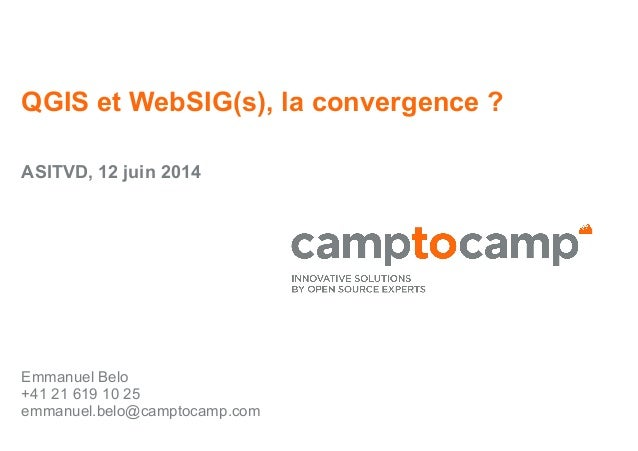 QGIS et WebSIG(s), la convergence? ASITVD, 12 juin 2014 Emmanuel Belo +41 21 619 10 25 emmanuel.belo@camptocamp.com