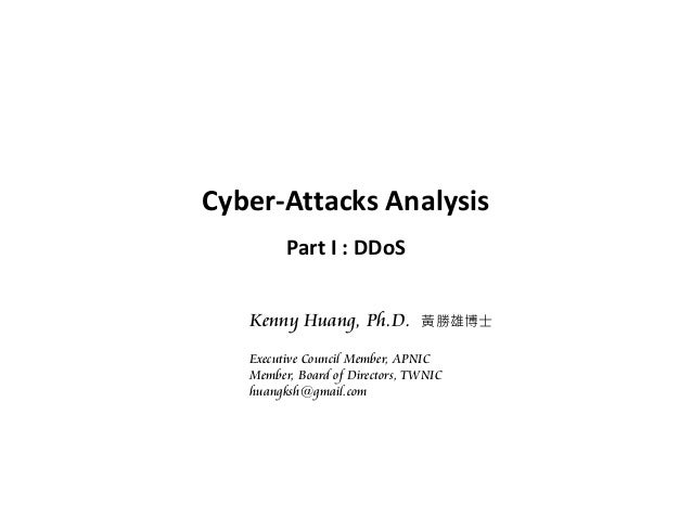 Cyber-Attacks Analysis Part I : DDoS Kenny Huang, Ph.D. 黃勝雄博士 Executive Council Member, APNIC Member, Board of Directors, ...