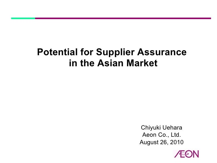 Potential for Supplier Assurance  in the Asian Market Chiyuki Uehara Aeon Co., Ltd. August 26, 2010