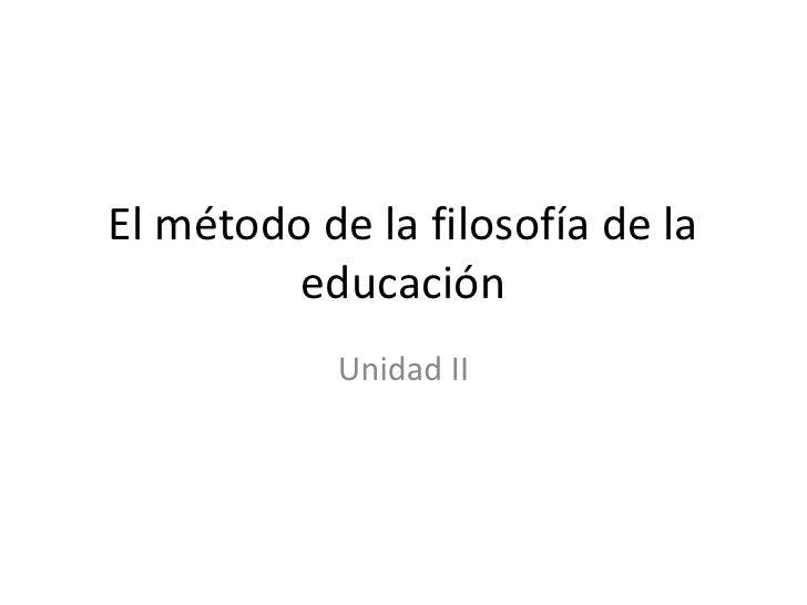 El método de la filosofía de la         educación            Unidad II