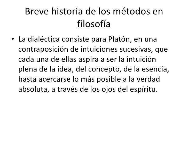 Breve historia de los métodos en                 filosofía• La dialéctica consiste para Platón, en una  contraposición de ...