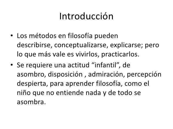 Introducción• Los métodos en filosofía pueden  describirse, conceptualizarse, explicarse; pero  lo que más vale es vivirlo...