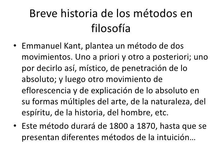 Breve historia de los métodos en                 filosofía• Emmanuel Kant, plantea un método de dos  movimientos. Uno a pr...