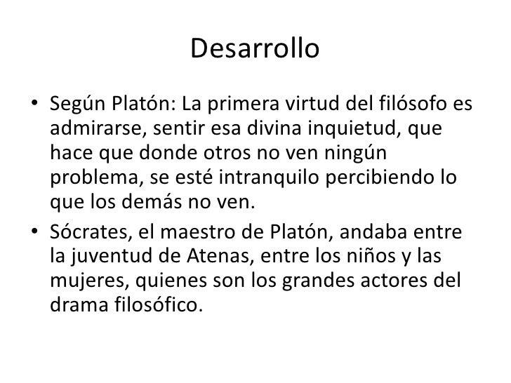 Desarrollo• Según Platón: La primera virtud del filósofo es  admirarse, sentir esa divina inquietud, que  hace que donde o...