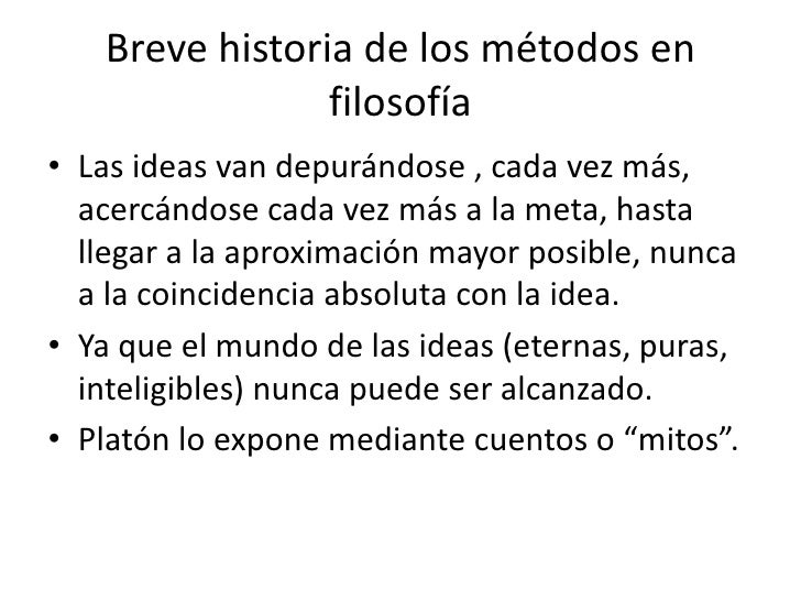 Breve historia de los métodos en                filosofía• Las ideas van depurándose , cada vez más,  acercándose cada vez...