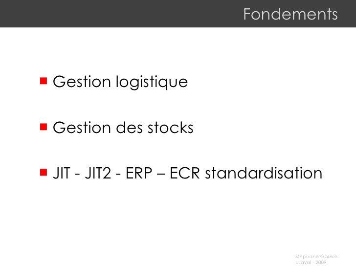Fondements <ul><li>Gestion logistique </li></ul><ul><li>Gestion des stocks </li></ul><ul><li>JIT - JIT2 - ERP – ECR  stand...