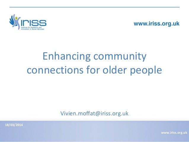 Enhancing community connections for older people 18/03/2014 www.iriss.org.uk Vivien.moffat@iriss.org.uk