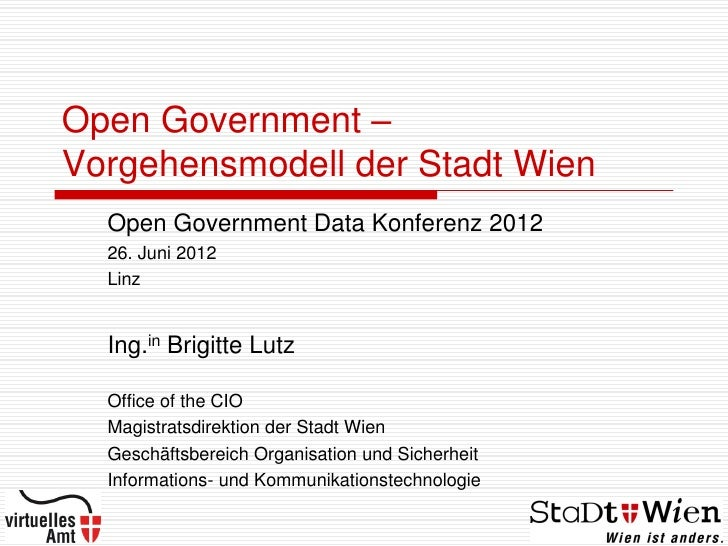 Open Government –Vorgehensmodell der Stadt Wien  Open Government Data Konferenz 2012  26. Juni 2012  Linz  Ing.in Brigitte...