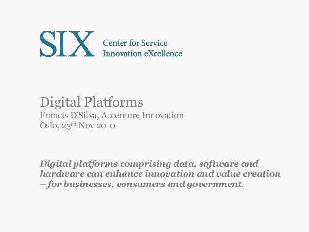 Digital Platforms Francis D'Silva, Accenture Innovation Oslo, 23rd Nov 2010 Digital platforms comprising data, software an...