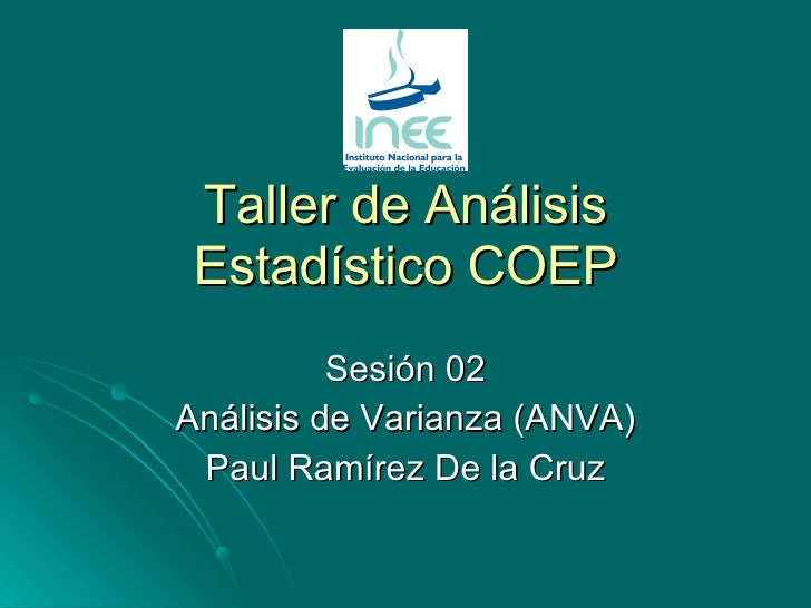 Taller de Análisis Estadístico COEP Sesión 02 Análisis de Varianza (ANVA) Paul Ramírez De la Cruz