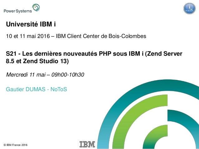 IBM Power Systems - IBM i © IBM France 2016 Université IBM i 10 et 11 mai 2016 – IBM Client Center de Bois-Colombes S21 - ...