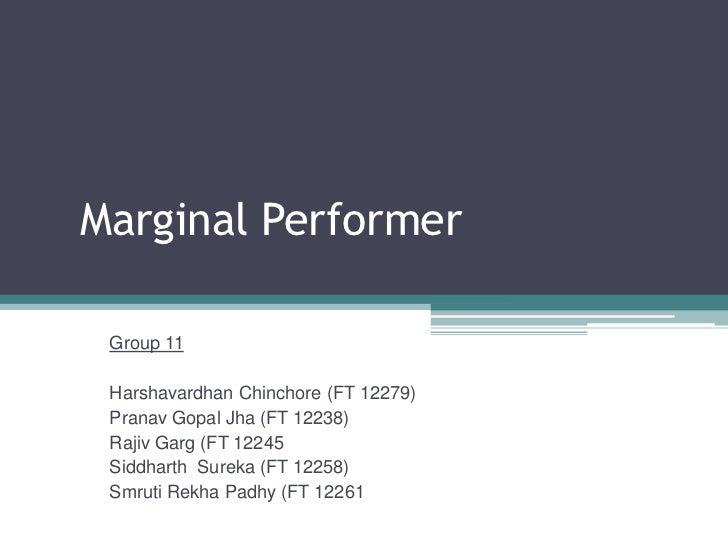 Marginal Performer Group 11 Harshavardhan Chinchore (FT 12279) Pranav Gopal Jha (FT 12238) Rajiv Garg (FT 12245 Siddharth ...