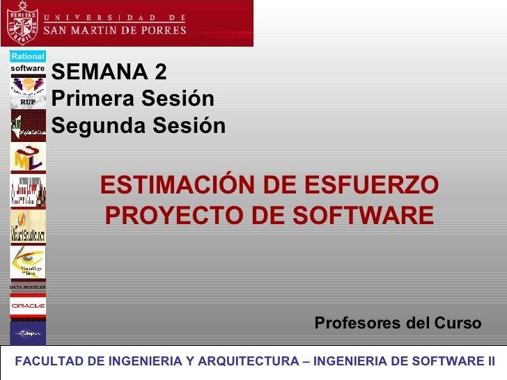 SEMANA 2 Primera Sesión Segunda Sesión ESTIMACIÓN DE ESFUERZO PROYECTO DE SOFTWARE Profesores del Curso