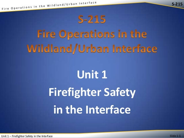 S-215  Unit 1 Firefighter Safety in the Interface Unit 1 – Firefighter Safety in the Interface  Slide 1-1