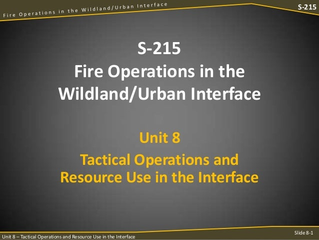 S-215  S-215 Fire Operations in the Wildland/Urban Interface Unit 8 Tactical Operations and Resource Use in the Interface ...