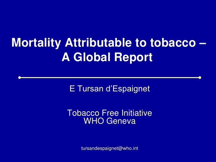 Mortality Attributable to tobacco –         A Global Report          E Tursan d'Espaignet          Tobacco Free Initiative...