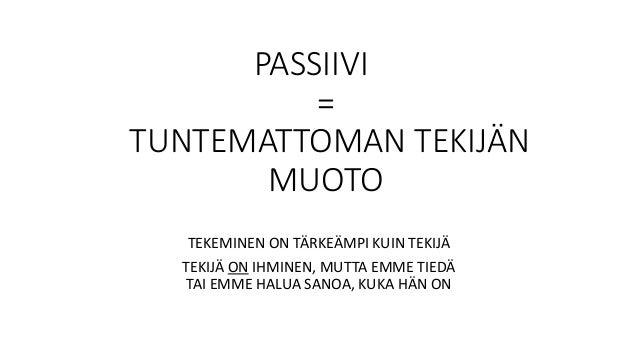 PASSIIVI = TUNTEMATTOMAN TEKIJÄN MUOTO TEKEMINEN ON TÄRKEÄMPI KUIN TEKIJÄ TEKIJÄ ON IHMINEN, MUTTA EMME TIEDÄ TAI EMME HAL...